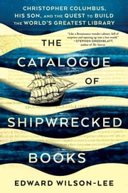 The Catalogue of Shipwrecked Books - Christopher Columbus, His Son, and the Quest to Build the World's Greatest Library ebook by Edward Wilson-Lee