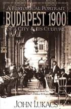 Budapest 1900 - A Historical Portrait of a City & Its Culture ebook by John Lukacs