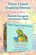 Three Classic Franklin Stories Volume Five - Franklin's New Friend, Franklin's Bad Day, and Franklin Has a Sleepover ebook by Paulette Bourgeois, Brenda Clark