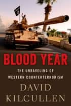 Blood Year - The Unraveling of Western Counterterrorism eBook by David Kilcullen