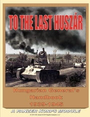 To the Last Huszar: Hungarian General's Handbook 1939-1945: A Panzer Korps Module ebook by Alexander Bagosy