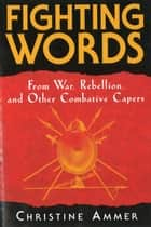 Fighting Words from War, Rebellion, and Other Combative Capers ebook by Christine Ammer