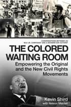 The Colored Waiting Room - Empowering the Original and the New Civil Rights Movements; Conversations Between an MLK Jr. Confidant and a Modern-Day Activist ebook by Kevin Shird, Nelson Malden