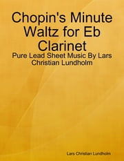 Chopin's Minute Waltz for Eb Clarinet - Pure Lead Sheet Music By Lars Christian Lundholm ebook by Lars Christian Lundholm