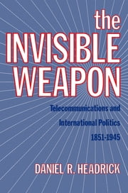 The Invisible Weapon - Telecommunications and International Politics, 1851-1945 ebook by Daniel R. Headrick