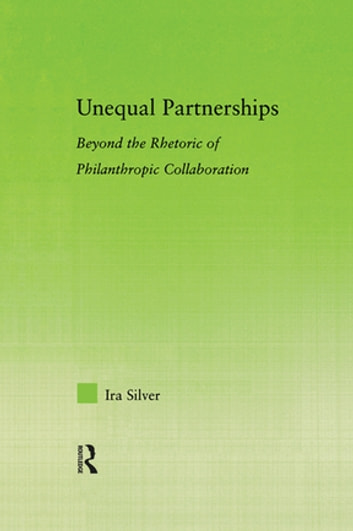 Unequal Partnerships - Beyond the Rhetoric of Philanthropic Collaboration ebook by Ira Silver