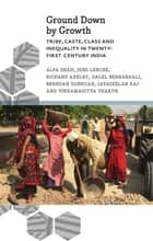 Ground Down by Growth - Tribe, Caste, Class and Inequality in 21st Century India ebook by Alpa Shah, Jens Lerche, Richard Axelby,...