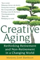 Creative Aging: Rethinking Retirement and Non-Retirement in a Changing World ebook by Marjory Zoet Bankson