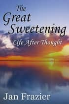 The Great Sweetening: Life After Thought ebook by Jan Frazier