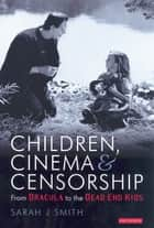 Children, Cinema and Censorship - From Dracula to the Dead End Kids ebook by Sarah J. Smith