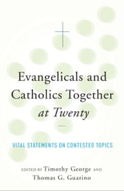 Evangelicals and Catholics Together at Twenty - Vital Statements on Contested Topics ebook by Timothy George,Thomas G. Guarino