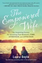 The Empowered Wife - Six Surprising Secrets for Attracting Your Husband's Time, Attention, and Affection ebook by Laura Doyle