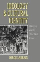 Ideology and Cultural Identity - Modernity and the Third World Presence ebook by Jorge Larrain