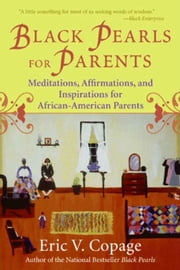 Black Pearls for Parents - Meditations, Affirmations, and Inspirations for African-American Parents ebook by Eric V. Copage