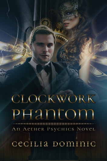 Clockwork Phantom - A Romantic Steampunk Mystery ebook by Cecilia Dominic