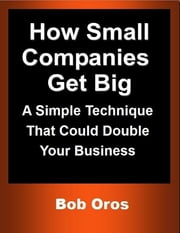 How Small Companies Get Big: A Simple Technique That Could Double Your Business ebook by Bob Oros