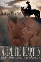 Where the Heart is: The MacAllister Brothers Volume One ebook by Maura McMann