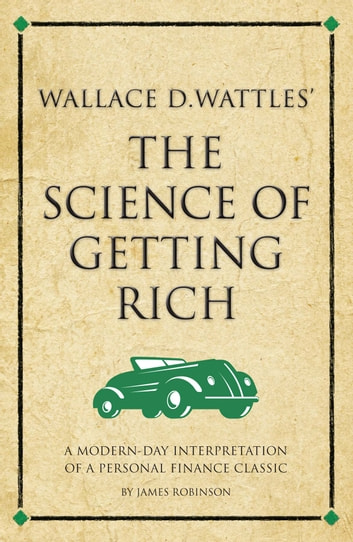 Wallace D. Wattles' The Science of Getting Rich - A modern-day interpretation of a personal finance classic ebook by James Robinson