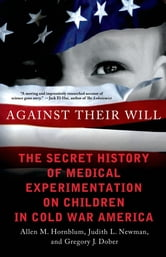 Against Their Will - The Secret History of Medical Experimentation on Children in Cold War America ebook by Allen M. Hornblum,Gregory J. Dober,Judith L. Newman