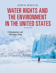 Water Rights and the Environment in the United States: A Documentary and Reference Guide - A Documentary and Reference Guide ebook by John R. Burch Jr.