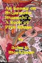 "An Essay on ""A Book of Five Rings"" by Miyamoto Musashi ebook by John R. Mortimer"