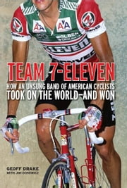 Team 7-Eleven - How an Unsung Band of American Cyclists Took on the World—and Won ebook by Geoff Drake