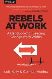 Rebels at Work - A Handbook for Leading Change from Within ebook by Lois Kelly,Carmen Medina,Debra Cameron