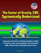 The Center of Gravity (COG) Systemically Understood - Clausewitz and Systems Thinking, Napoleon, Battles of Granicus, Issus, and Gaugamela, Jena-Auerstadt 1806, Vietnam War (Cambodia), Desert Storm ebook by Progressive Management