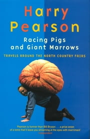 Racing Pigs And Giant Marrows - Travels around the North Country Fairs ebook by Harry Pearson