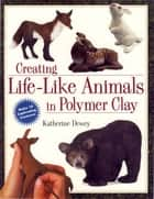 Creating Life-Like Animals in Polymer Clay ebook by Katherine Dewey