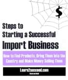 Steps to Starting a Successful Import Business - How to Find Products, Bring them into the Country and Make Money Selling Them ebook by Learn2succeed
