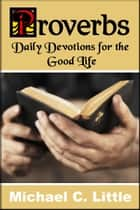 Proverbs. Daily Devotions in the Good Life ebook by Mike Little