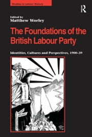 The Foundations of the British Labour Party - Identities, Cultures and Perspectives, 1900-39 ebook by