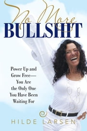 No More Bullshit - Power up and Grow Free—You Are the Only One You Have Been Waiting For ebook by Hilde Larsen