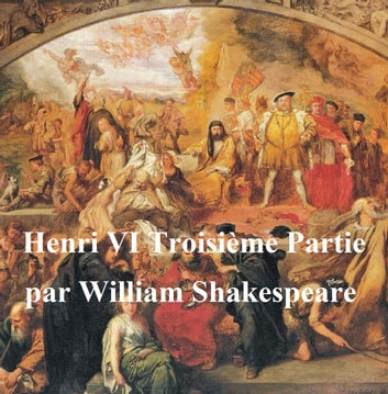 Henri VI, Troisieme Partie (Henry VI Part III in French) ebook by William Shakespeare