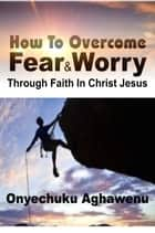 How To Overcome Fear and Worry Through Faith In Christ Jesus ebook by Onyechuku Aghawenu Ph.D