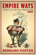 Empire Ways - Aspects of British Imperialism ebook by Bernard Porter