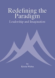 Redefining the Paradigm: Leadership and Imagination ebook by Kristin Widun