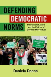 Defending Democratic Norms - International Actors and the Politics of Electoral Misconduct ebook by Daniela Donno