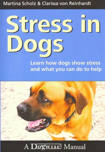 STRESS IN DOGS - LEARN HOW DOGS SHOW STRESS AND WHAT YOU CAN DO TO HELP ebook by Martina Scholz,Clarissa von Reinhardt