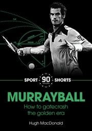 Murrayball - How he Gatecrashed the Golden Era ebook by Hugh MacDonald
