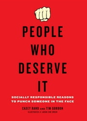 People Who Deserve It - Socially Responsible Reasons to Punch Someone in the Face ebook by Casey Rand,Tim Gordon