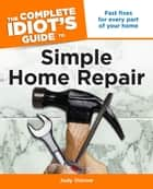 The Complete Idiot's Guide to Simple Home Repair - Fast Fixes for Every Part of Your Home ebook by