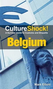 CultureShock! Belgium - A Survival Guide to Customs and Etiquette ebook by Mark Elliott
