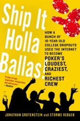 Ship It Holla Ballas! - How a Bunch of 19-Year-Old College Dropouts Used the Internet to Become Poker's Loudest, Craziest, and Richest Crew ebook by Jonathan Grotenstein,Storms Reback