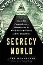 Secrecy World - Inside the Panama Papers Investigation of Illicit Money Networks and the Global Elite ebook by Jake Bernstein