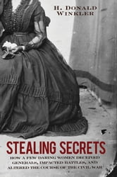 Stealing Secrets - How a Few Daring Women Deceived Generals, Impacted Battles, and Altered the Course of the Civil War ebook by H. Donald Winkler