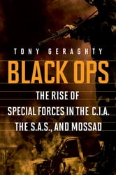 Black Ops: The Rise of Special Forces in the CIA, the SAS, and Mossad ebook by Tony Geraghty