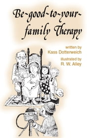 Be-good-to-your-family Therapy ebook by Kass P Dotterweich,R. W. Alley