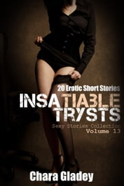 Insatiable Trysts - 20 Erotic Short Stories ebook by Chara Gladey